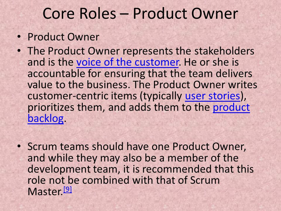 Core Roles – Product Owner Product Owner The Product Owner represents the stakeholders and is the voice of the customer.