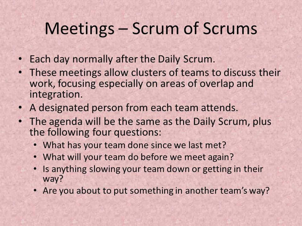 Meetings – Scrum of Scrums Each day normally after the Daily Scrum.