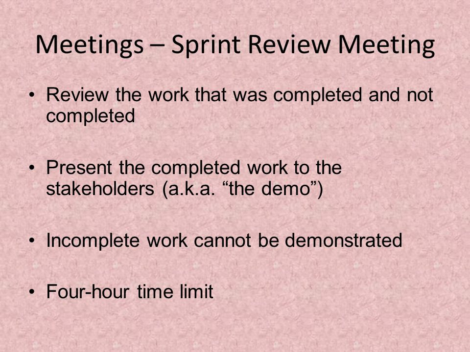 Meetings – Sprint Review Meeting Review the work that was completed and not completed Present the completed work to the stakeholders (a.k.a.