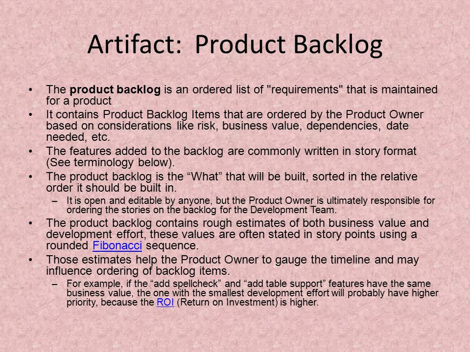 Artifact: Product Backlog The product backlog is an ordered list of requirements that is maintained for a product It contains Product Backlog Items that are ordered by the Product Owner based on considerations like risk, business value, dependencies, date needed, etc.
