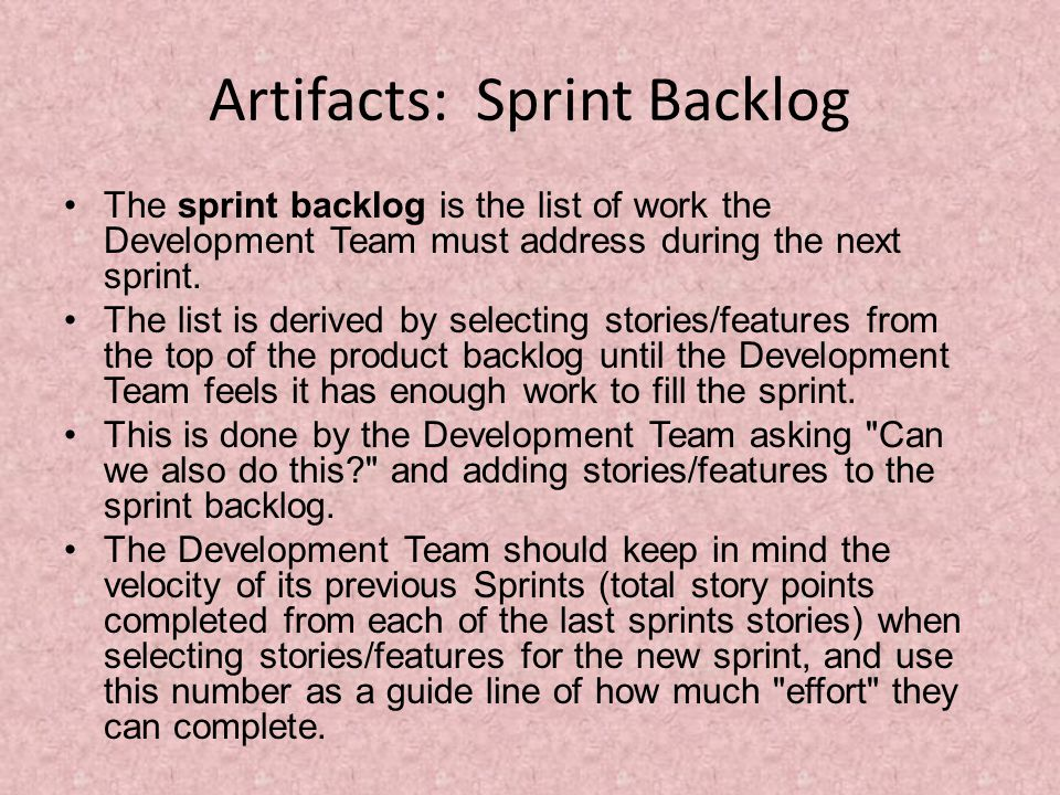 Artifacts: Sprint Backlog The sprint backlog is the list of work the Development Team must address during the next sprint.