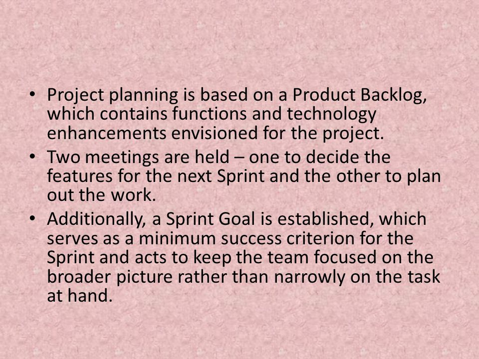 Project planning is based on a Product Backlog, which contains functions and technology enhancements envisioned for the project.