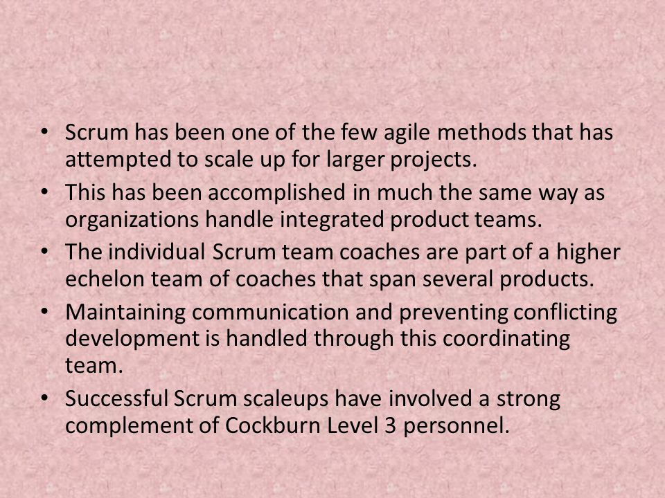 Scrum has been one of the few agile methods that has attempted to scale up for larger projects.