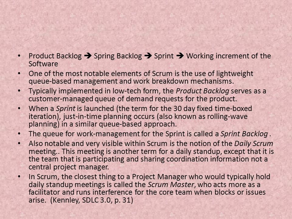 Product Backlog  Spring Backlog  Sprint  Working increment of the Software One of the most notable elements of Scrum is the use of lightweight queue-based management and work breakdown mechanisms.