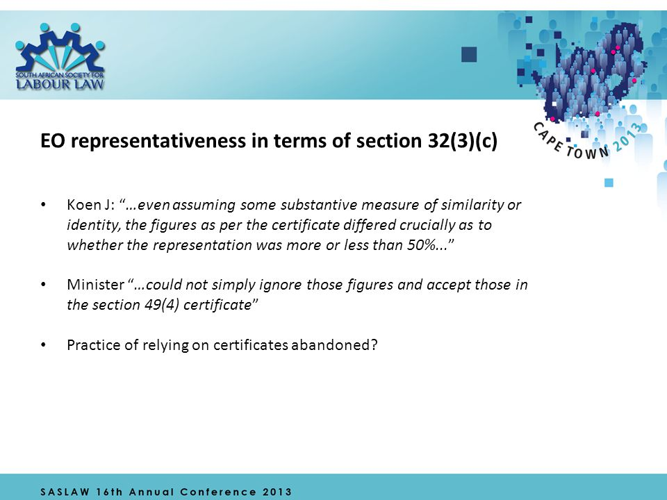 EO representativeness in terms of section 32(3)(c) Koen J: …even assuming some substantive measure of similarity or identity, the figures as per the certificate differed crucially as to whether the representation was more or less than 50%... Minister …could not simply ignore those figures and accept those in the section 49(4) certificate Practice of relying on certificates abandoned