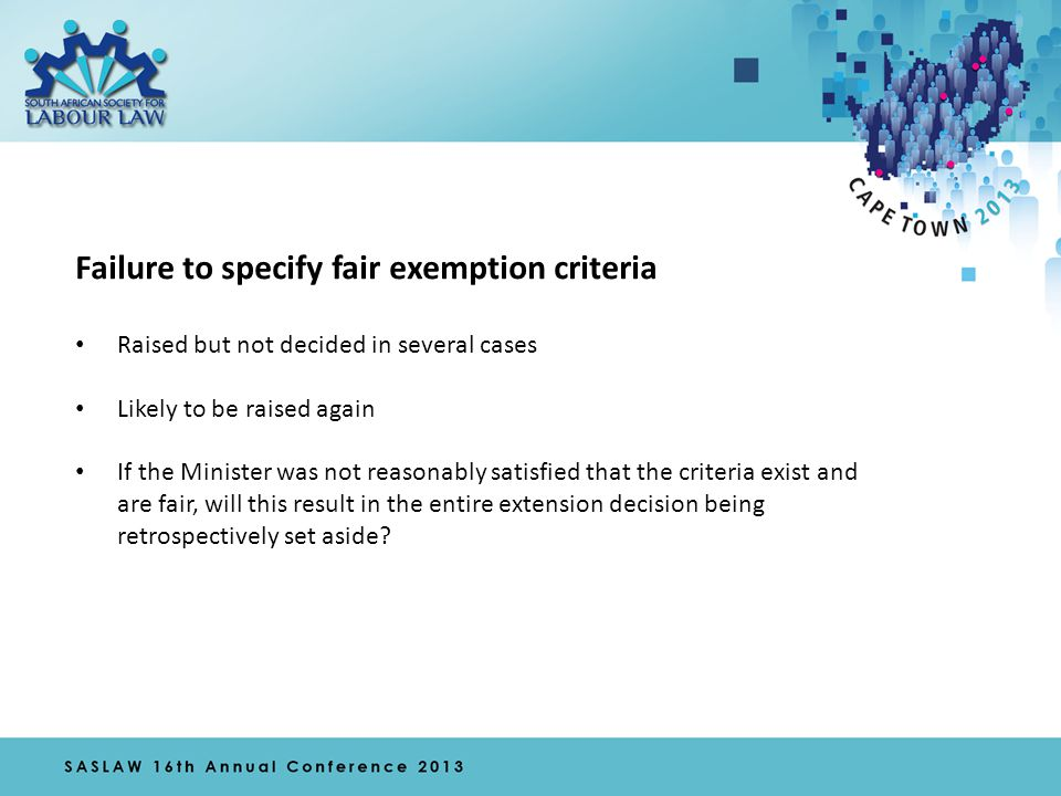 Failure to specify fair exemption criteria Raised but not decided in several cases Likely to be raised again If the Minister was not reasonably satisfied that the criteria exist and are fair, will this result in the entire extension decision being retrospectively set aside