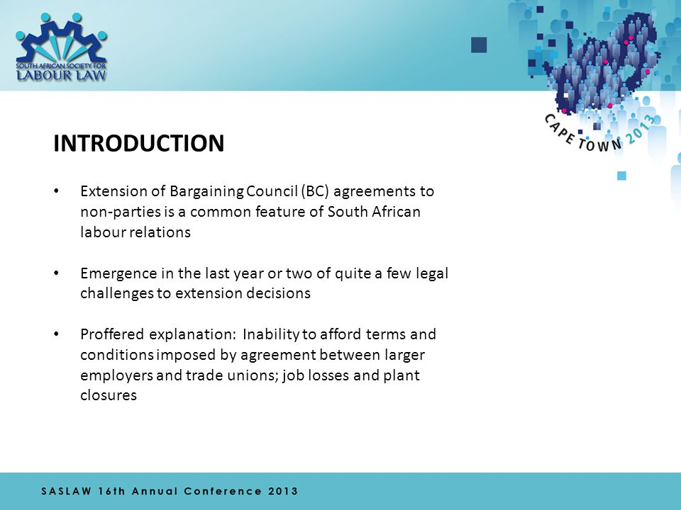 INTRODUCTION Extension of Bargaining Council (BC) agreements to non-parties is a common feature of South African labour relations Emergence in the last year or two of quite a few legal challenges to extension decisions Proffered explanation: Inability to afford terms and conditions imposed by agreement between larger employers and trade unions; job losses and plant closures
