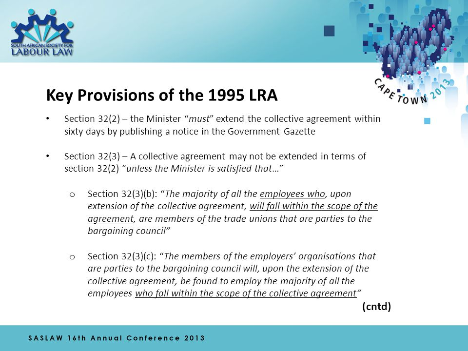 Key Provisions of the 1995 LRA Section 32(2) – the Minister must extend the collective agreement within sixty days by publishing a notice in the Government Gazette Section 32(3) – A collective agreement may not be extended in terms of section 32(2) unless the Minister is satisfied that… o Section 32(3)(b): The majority of all the employees who, upon extension of the collective agreement, will fall within the scope of the agreement, are members of the trade unions that are parties to the bargaining council o Section 32(3)(c): The members of the employers' organisations that are parties to the bargaining council will, upon the extension of the collective agreement, be found to employ the majority of all the employees who fall within the scope of the collective agreement (cntd)