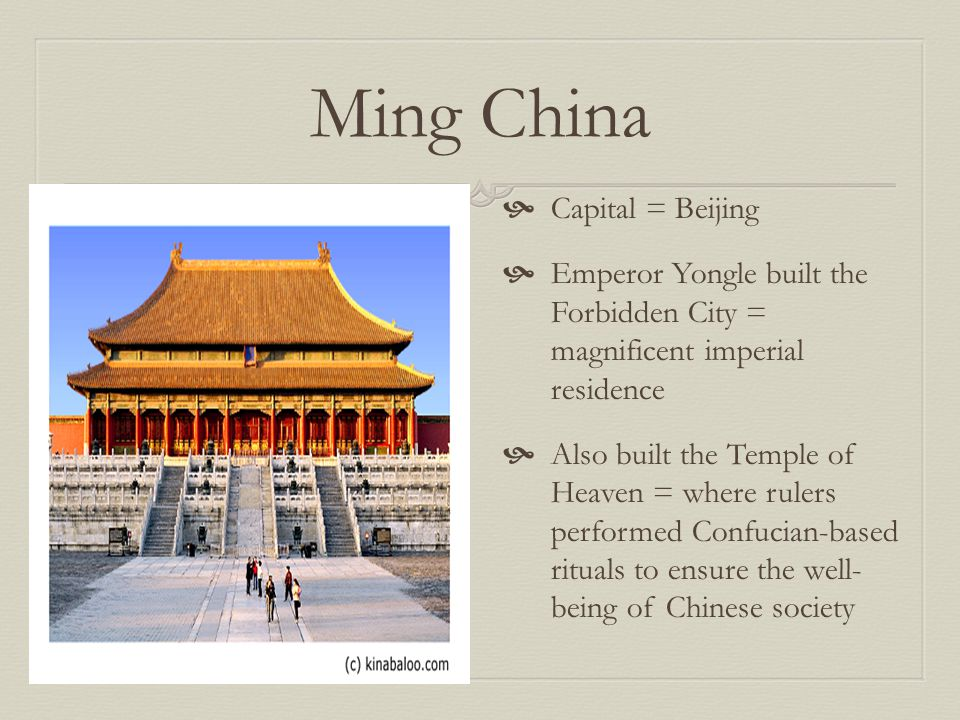 Ming China  Capital = Beijing  Emperor Yongle built the Forbidden City = magnificent imperial residence  Also built the Temple of Heaven = where rulers performed Confucian-based rituals to ensure the well- being of Chinese society
