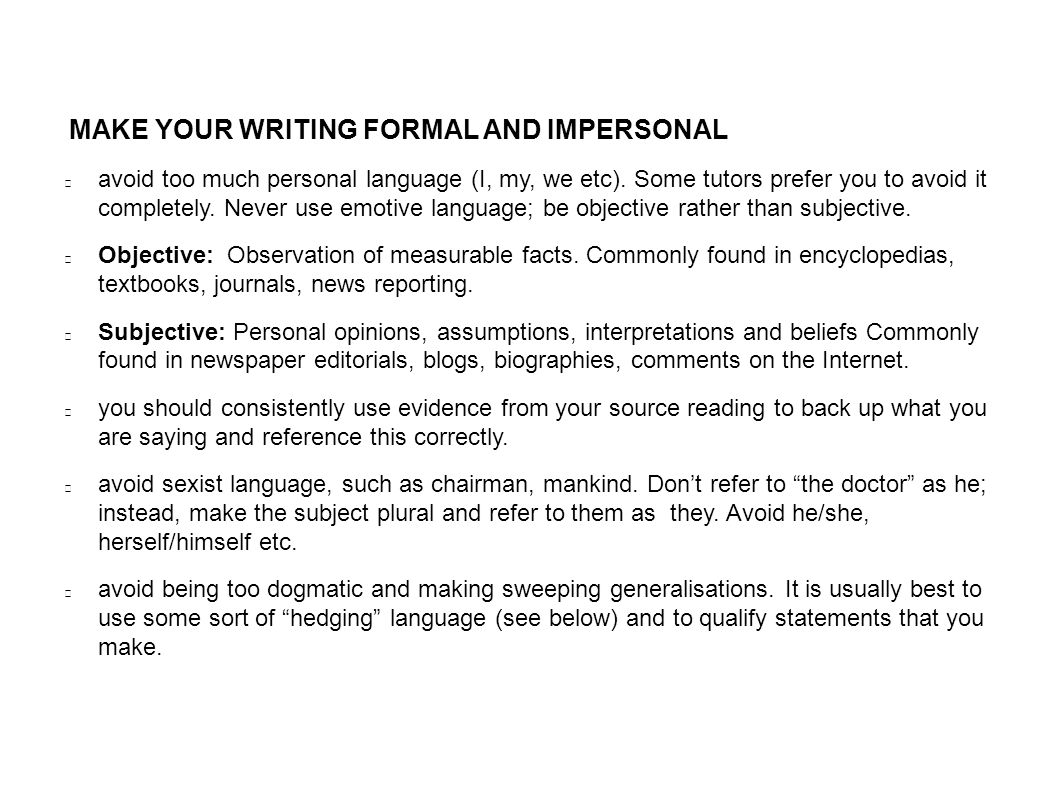 MAKE YOUR WRITING FORMAL AND IMPERSONAL avoid too much personal language (I, my, we etc).