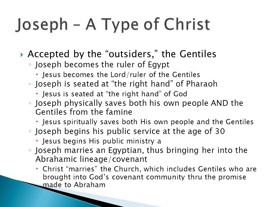  Accepted by the outsiders, the Gentiles ◦ Joseph becomes the ruler of Egypt  Jesus becomes the Lord/ruler of the Gentiles ◦ Joseph is seated at the right hand of Pharaoh  Jesus is seated at the right hand of God ◦ Joseph physically saves both his own people AND the Gentiles from the famine  Jesus spiritually saves both His own people and the Gentiles ◦ Joseph begins his public service at the age of 30  Jesus begins His public ministry a ◦ Joseph marries an Egyptian, thus bringing her into the Abrahamic lineage/covenant  Christ marries the Church, which includes Gentiles who are brought into God's covenant community thru the promise made to Abraham
