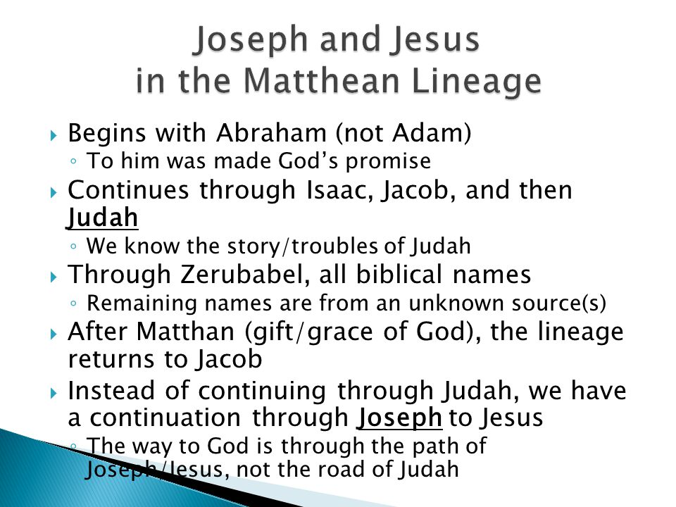  Begins with Abraham (not Adam) ◦ To him was made God's promise  Continues through Isaac, Jacob, and then Judah ◦ We know the story/troubles of Judah  Through Zerubabel, all biblical names ◦ Remaining names are from an unknown source(s)  After Matthan (gift/grace of God), the lineage returns to Jacob  Instead of continuing through Judah, we have a continuation through Joseph to Jesus ◦ The way to God is through the path of Joseph/Jesus, not the road of Judah