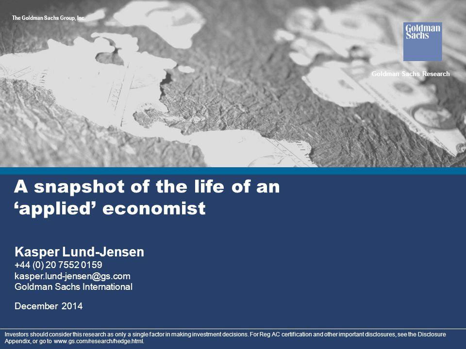 Goldman Sachs Global Investment Research 1 A snapshot of the life of an 'applied' economist Kasper Lund-Jensen +44 (0) 20 7552 0159 kasper.lund-jensen