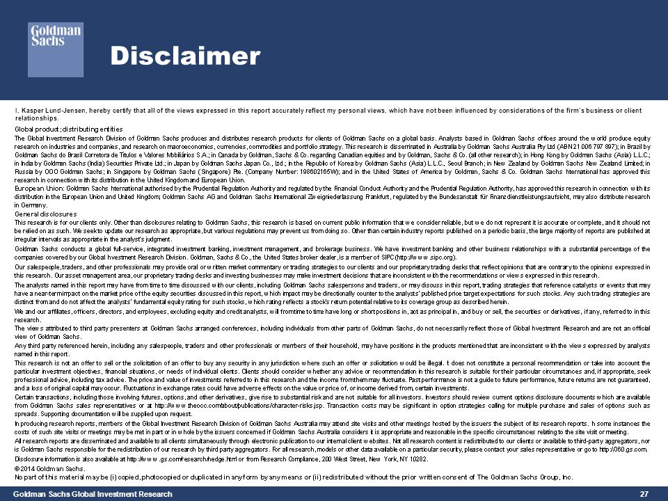 Goldman Sachs Global Investment Research 27 Disclaimer I, Kasper Lund-Jensen, hereby certify that all of the views expressed in this report accurately