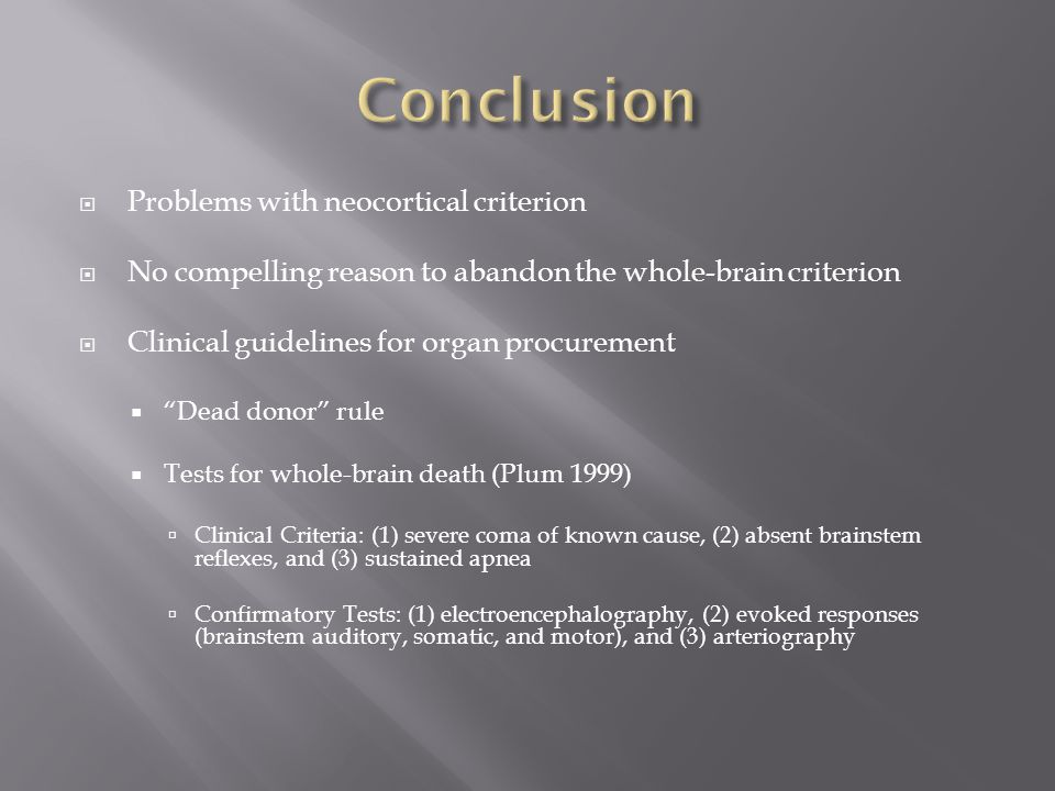  Problems with neocortical criterion  No compelling reason to abandon the whole-brain criterion  Clinical guidelines for organ procurement  Dead donor rule  Tests for whole-brain death (Plum 1999)  Clinical Criteria: (1) severe coma of known cause, (2) absent brainstem reflexes, and (3) sustained apnea  Confirmatory Tests: (1) electroencephalography, (2) evoked responses (brainstem auditory, somatic, and motor), and (3) arteriography