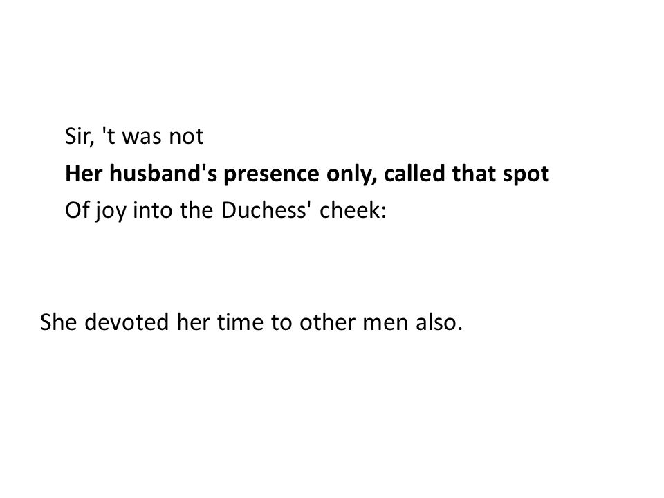 Sir, 't was not Her husband's presence only, called that spot Of joy into the Duchess' cheek: She devoted her time to other men also.