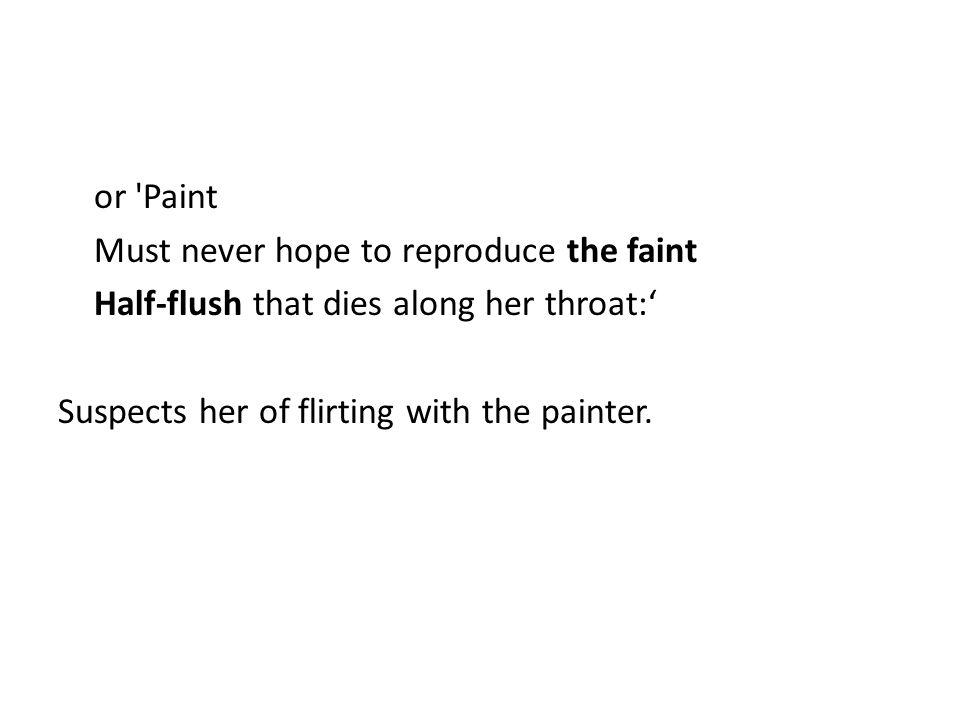 or 'Paint Must never hope to reproduce the faint Half-flush that dies along her throat:' Suspects her of flirting with the painter.