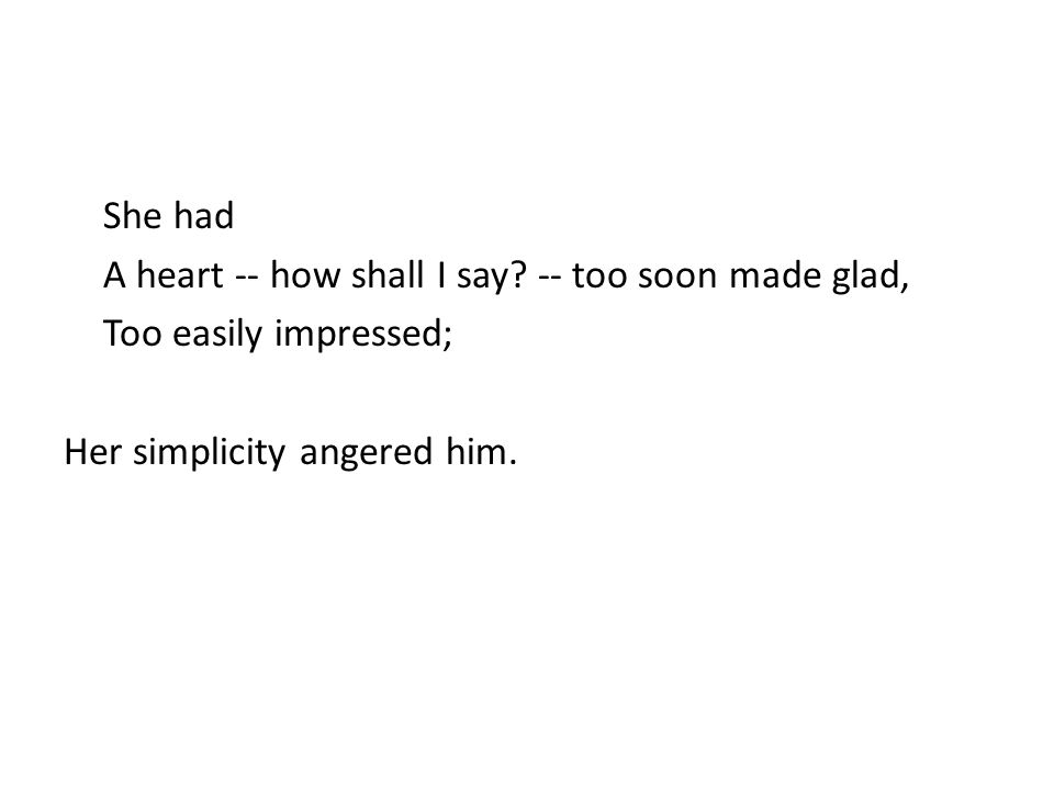 She had A heart -- how shall I say? -- too soon made glad, Too easily impressed; Her simplicity angered him.