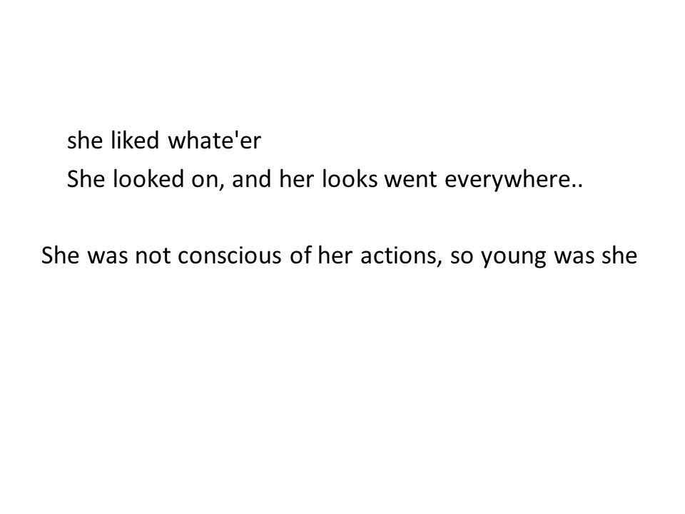 she liked whate'er She looked on, and her looks went everywhere.. She was not conscious of her actions, so young was she