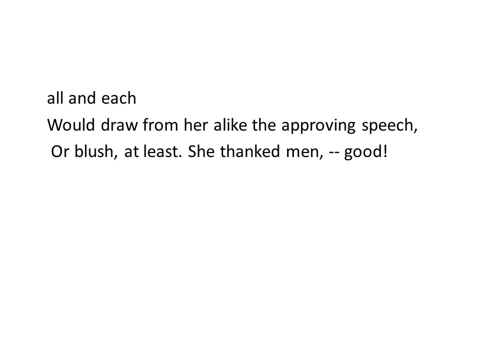 all and each Would draw from her alike the approving speech, Or blush, at least. She thanked men, -- good!