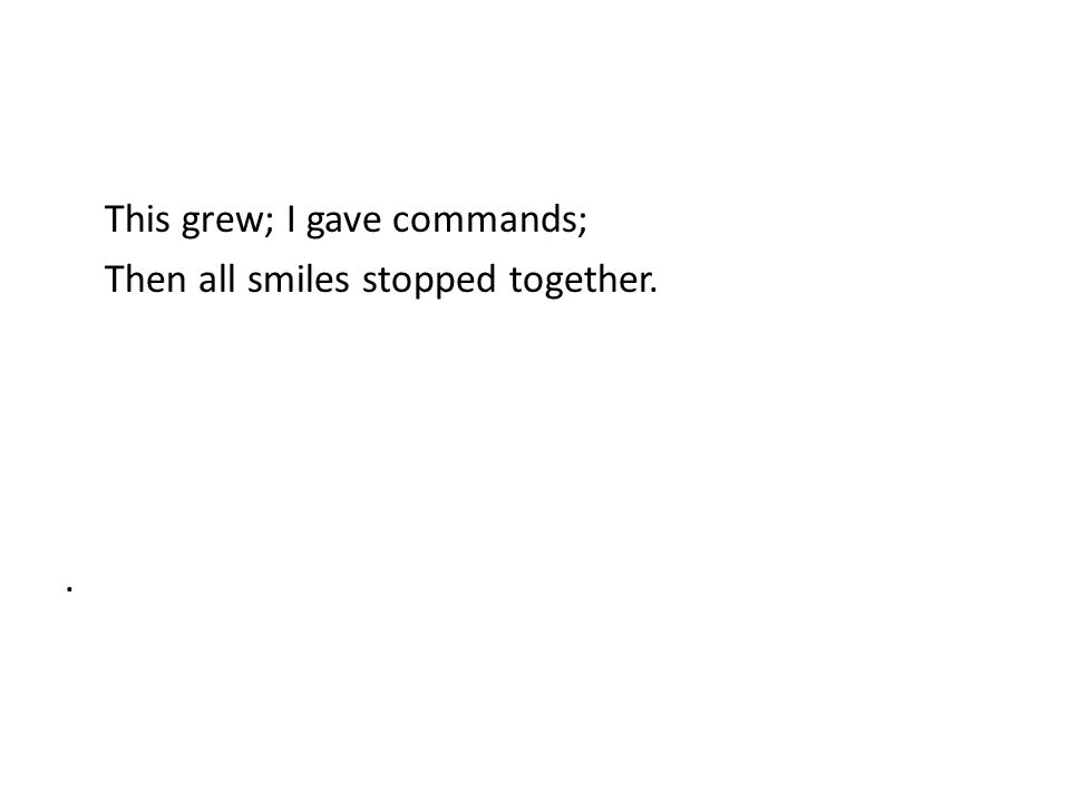 This grew; I gave commands; Then all smiles stopped together..