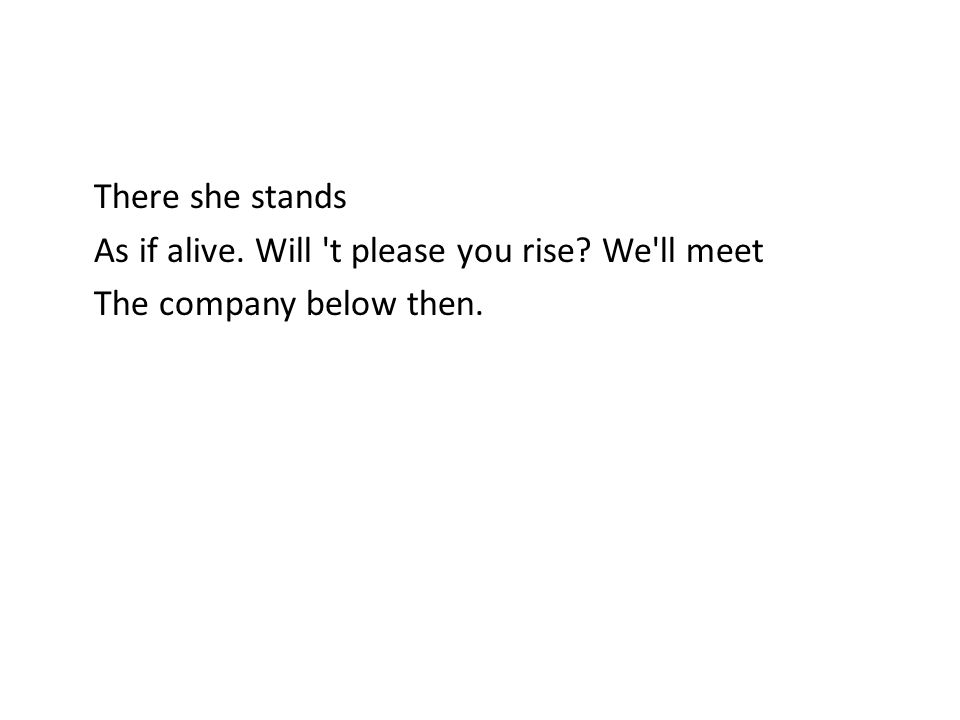 There she stands As if alive. Will 't please you rise? We'll meet The company below then.