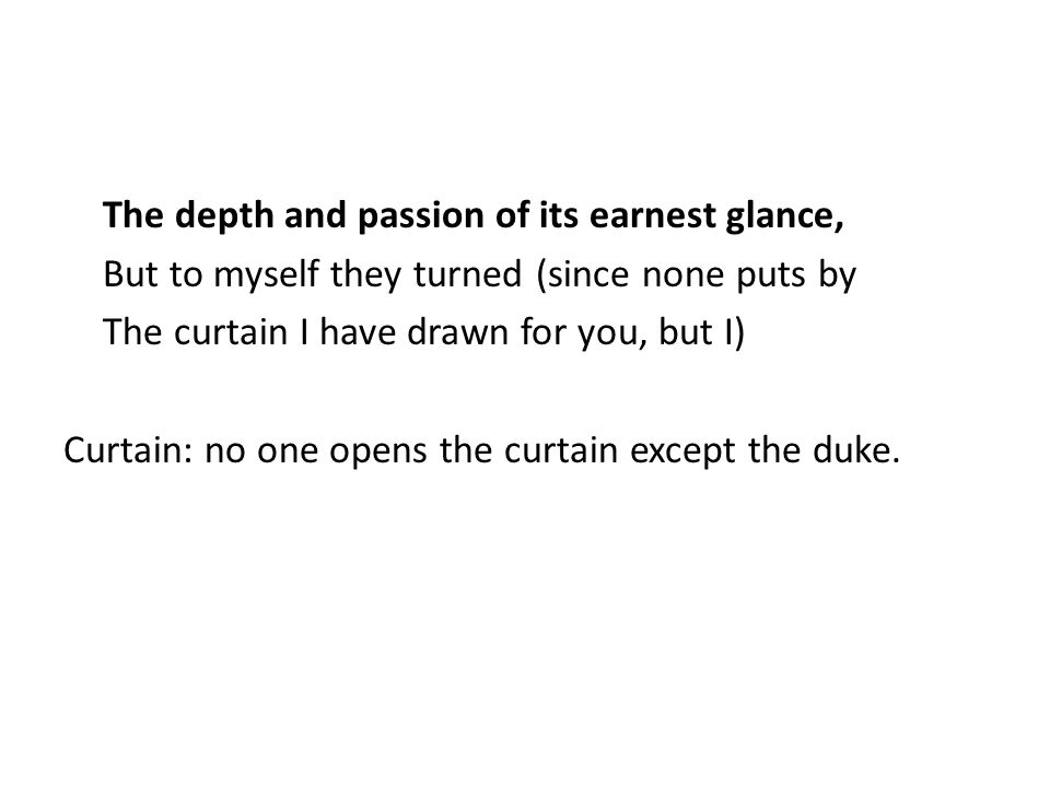 The depth and passion of its earnest glance, But to myself they turned (since none puts by The curtain I have drawn for you, but I) Curtain: no one op