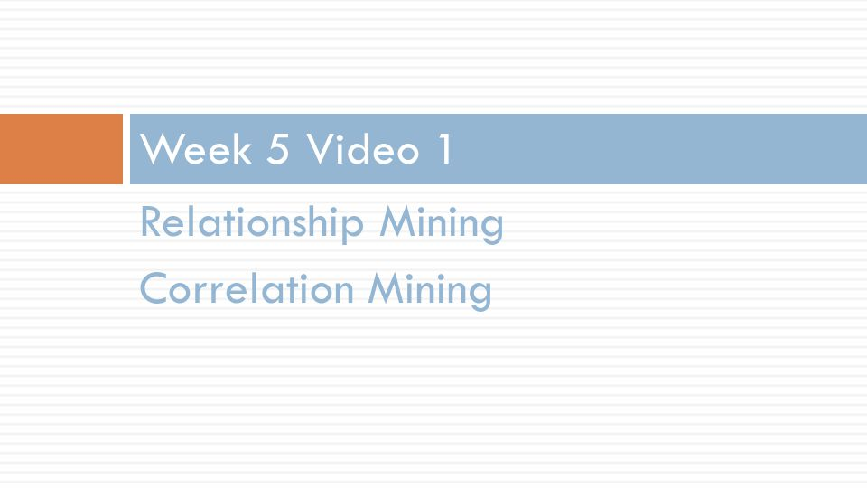 Relationship Mining Correlation Mining Week 5 Video 1