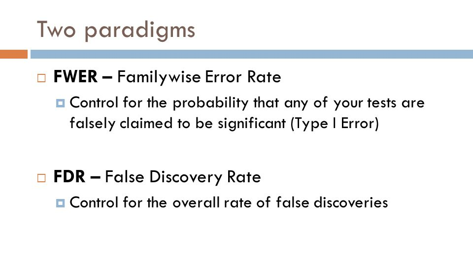 Two paradigms  FWER – Familywise Error Rate  Control for the probability that any of your tests are falsely claimed to be significant (Type I Error)  FDR – False Discovery Rate  Control for the overall rate of false discoveries
