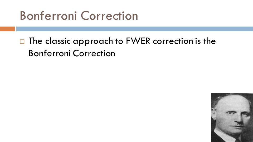 Bonferroni Correction  The classic approach to FWER correction is the Bonferroni Correction