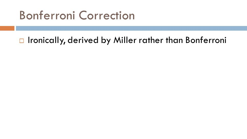Bonferroni Correction  Ironically, derived by Miller rather than Bonferroni