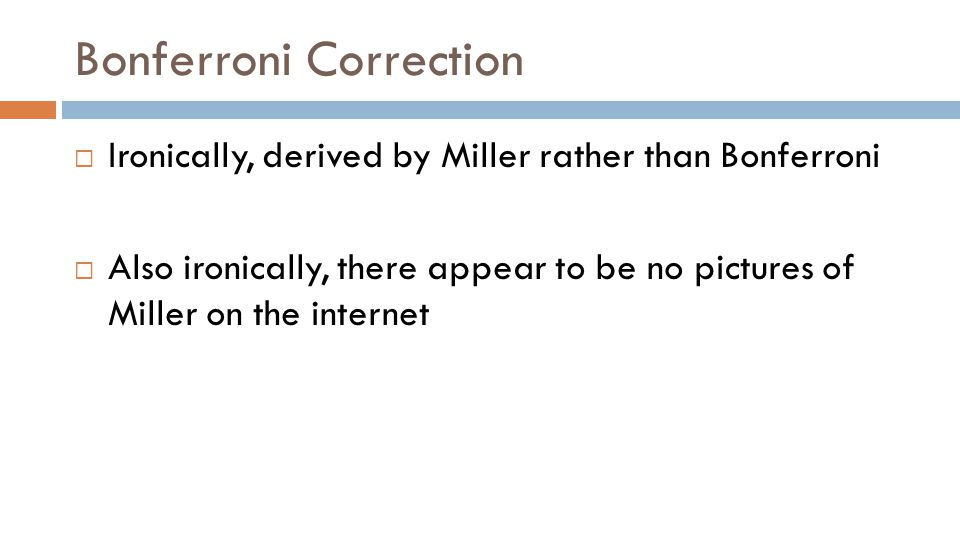 Bonferroni Correction  Ironically, derived by Miller rather than Bonferroni  Also ironically, there appear to be no pictures of Miller on the internet