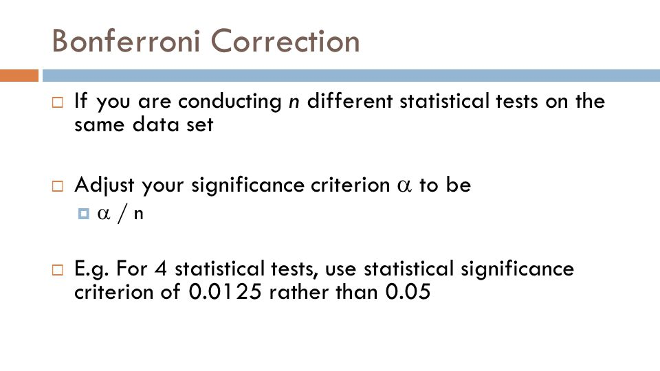 Bonferroni Correction  If you are conducting n different statistical tests on the same data set  Adjust your significance criterion  to be   / n  E.g.