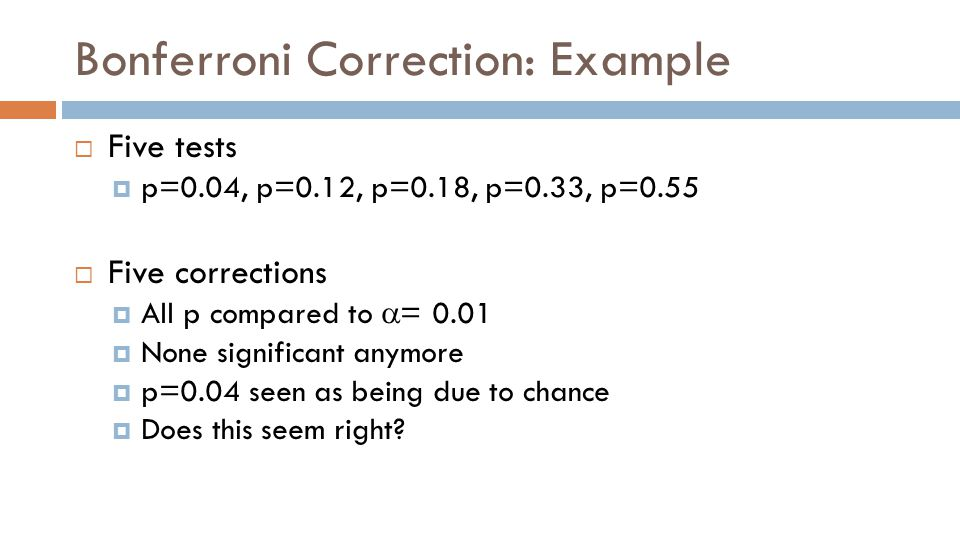 Bonferroni Correction: Example  Five tests  p=0.04, p=0.12, p=0.18, p=0.33, p=0.55  Five corrections  All p compared to  = 0.01  None significant anymore  p=0.04 seen as being due to chance  Does this seem right