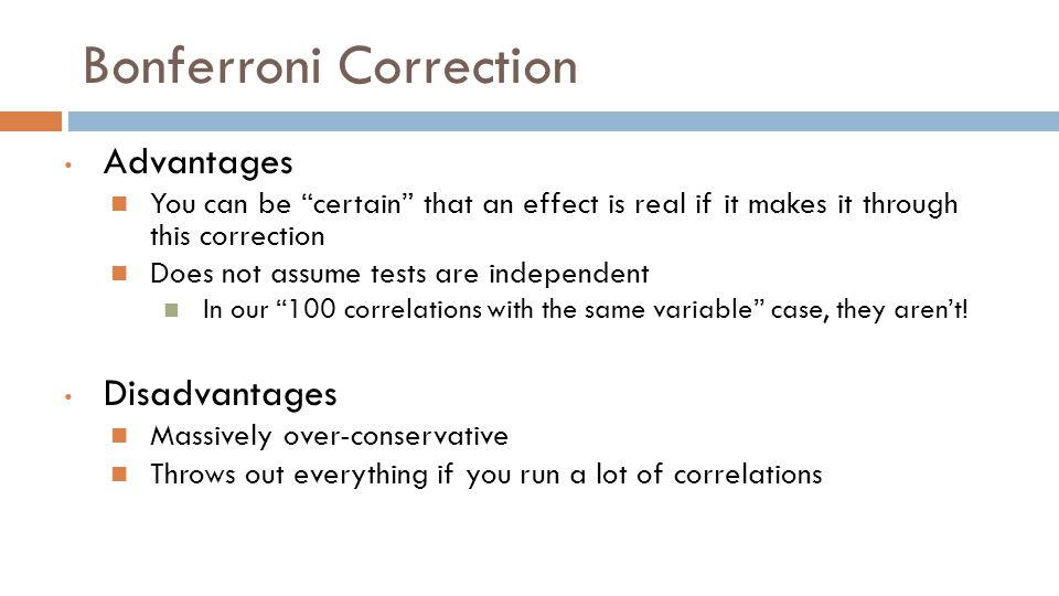 Bonferroni Correction Advantages You can be certain that an effect is real if it makes it through this correction Does not assume tests are independent In our 100 correlations with the same variable case, they aren't.