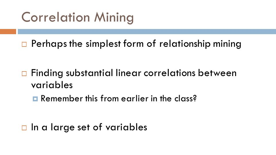 Correlation Mining  Perhaps the simplest form of relationship mining  Finding substantial linear correlations between variables  Remember this from earlier in the class.