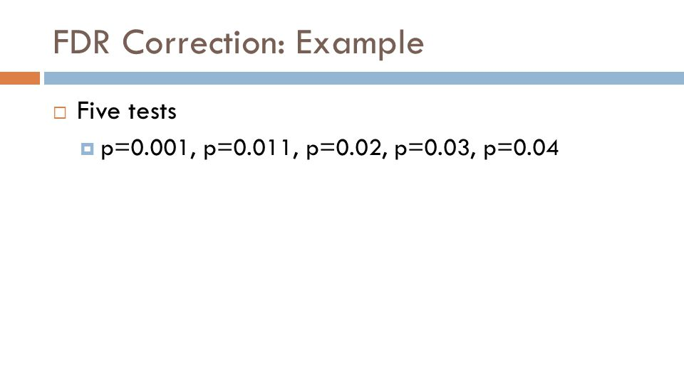 FDR Correction: Example  Five tests  p=0.001, p=0.011, p=0.02, p=0.03, p=0.04