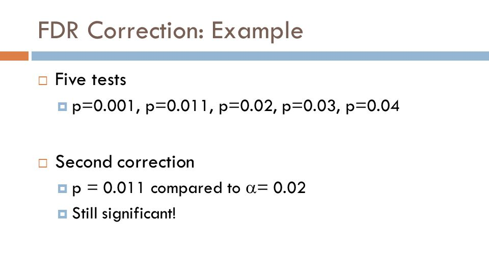 FDR Correction: Example  Five tests  p=0.001, p=0.011, p=0.02, p=0.03, p=0.04  Second correction  p = 0.011 compared to  = 0.02  Still significant!