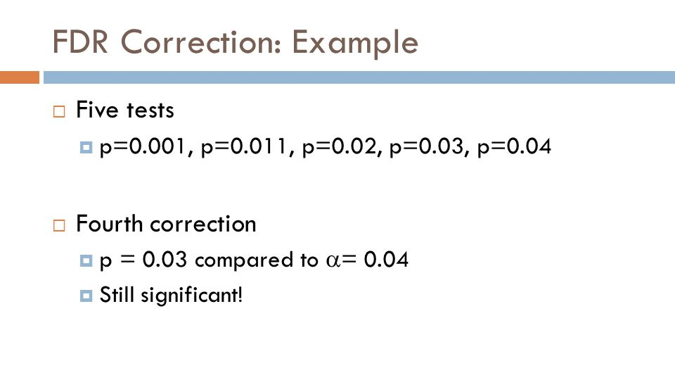FDR Correction: Example  Five tests  p=0.001, p=0.011, p=0.02, p=0.03, p=0.04  Fourth correction  p = 0.03 compared to  = 0.04  Still significant!