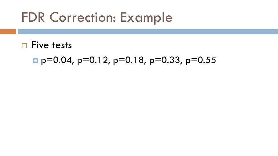 FDR Correction: Example  Five tests  p=0.04, p=0.12, p=0.18, p=0.33, p=0.55