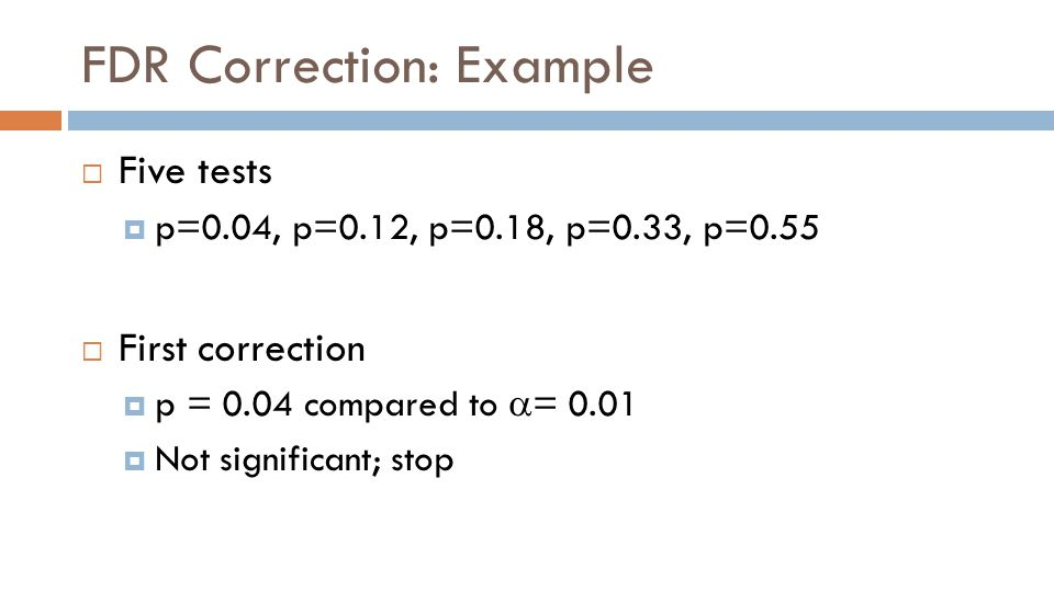 FDR Correction: Example  Five tests  p=0.04, p=0.12, p=0.18, p=0.33, p=0.55  First correction  p = 0.04 compared to  = 0.01  Not significant; stop