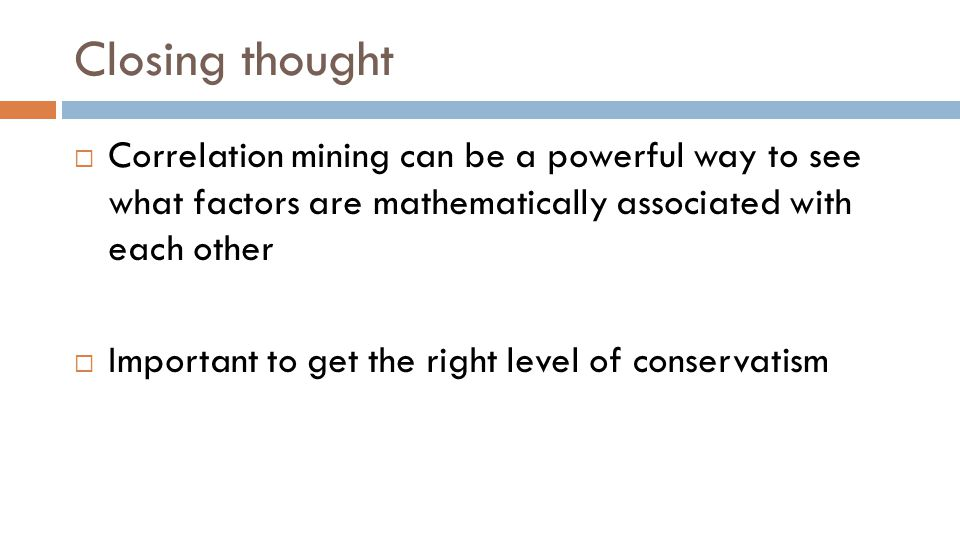 Closing thought  Correlation mining can be a powerful way to see what factors are mathematically associated with each other  Important to get the right level of conservatism