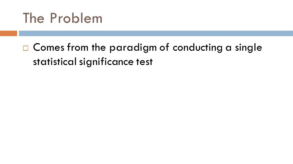 The Problem  Comes from the paradigm of conducting a single statistical significance test