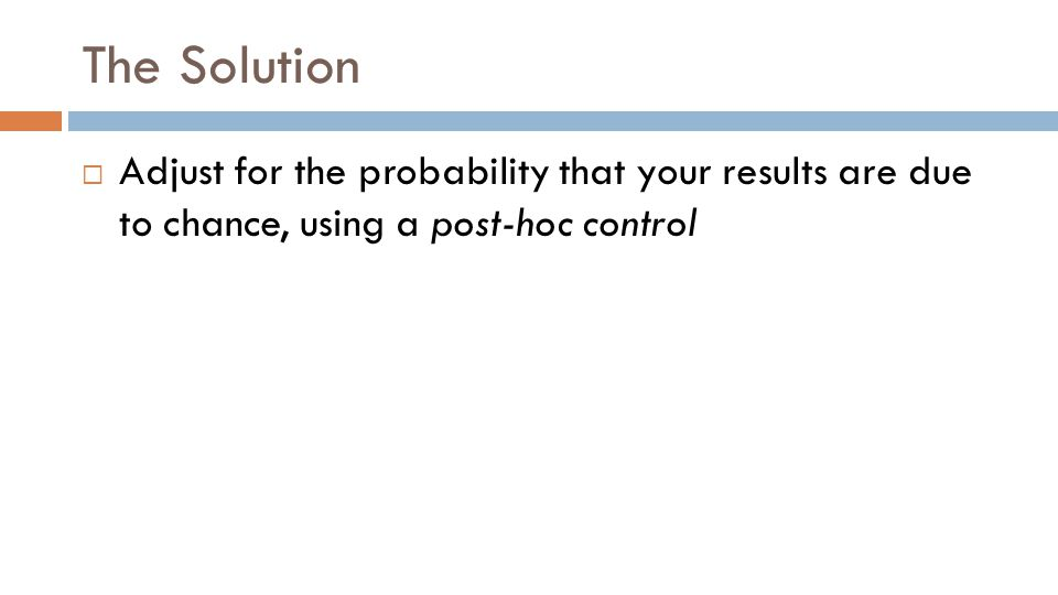 The Solution  Adjust for the probability that your results are due to chance, using a post-hoc control