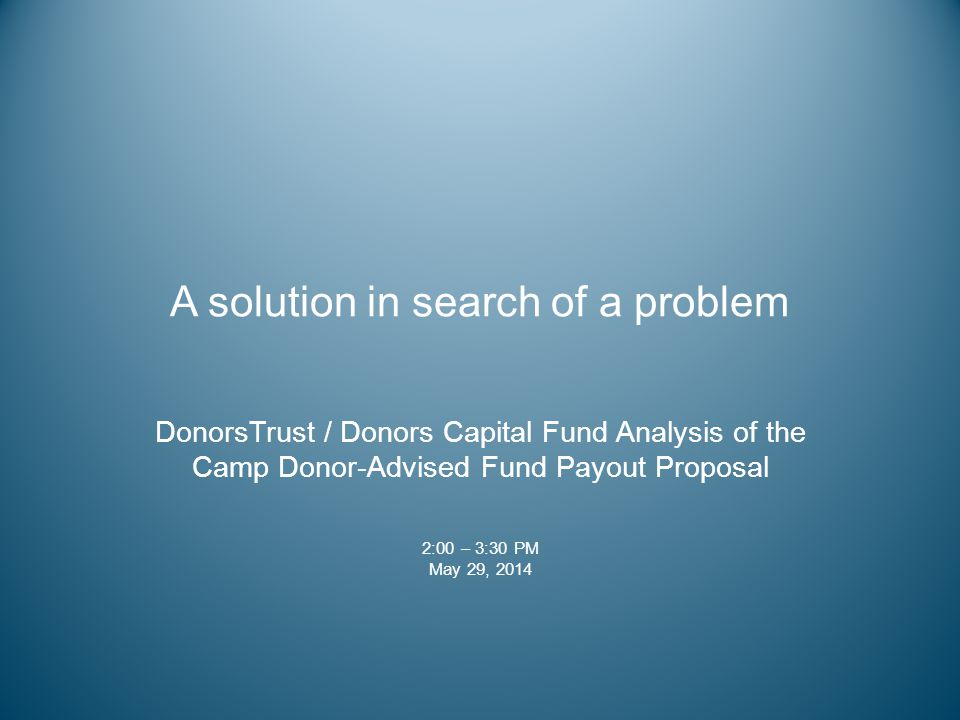 A solution in search of a problem DonorsTrust / Donors Capital Fund Analysis of the Camp Donor-Advised Fund Payout Proposal 2:00 – 3:30 PM May 29, 201