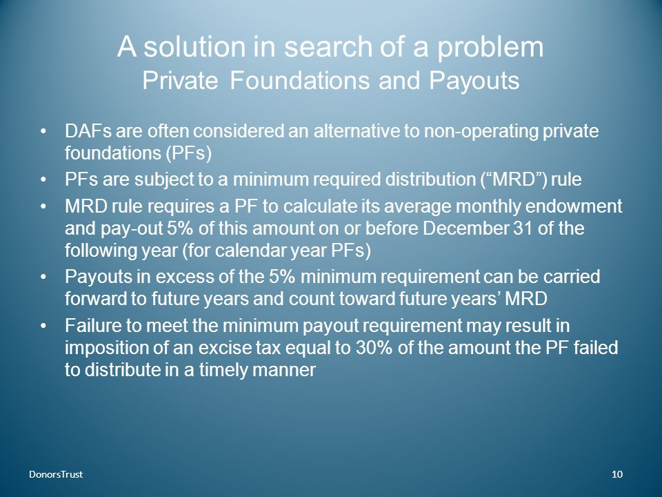 A solution in search of a problem Private Foundations and Payouts DAFs are often considered an alternative to non-operating private foundations (PFs) PFs are subject to a minimum required distribution ( MRD ) rule MRD rule requires a PF to calculate its average monthly endowment and pay-out 5% of this amount on or before December 31 of the following year (for calendar year PFs) Payouts in excess of the 5% minimum requirement can be carried forward to future years and count toward future years' MRD Failure to meet the minimum payout requirement may result in imposition of an excise tax equal to 30% of the amount the PF failed to distribute in a timely manner DonorsTrust10