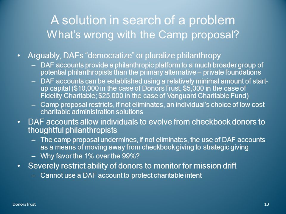 """A solution in search of a problem What's wrong with the Camp proposal? Arguably, DAFs """"democratize"""" or pluralize philanthropy –DAF accounts provide a"""