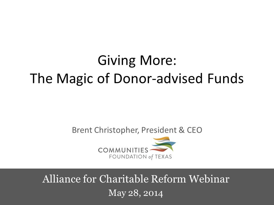 Alliance for Charitable Reform Webinar May 28, 2014 Giving More: The Magic of Donor-advised Funds Brent Christopher, President & CEO