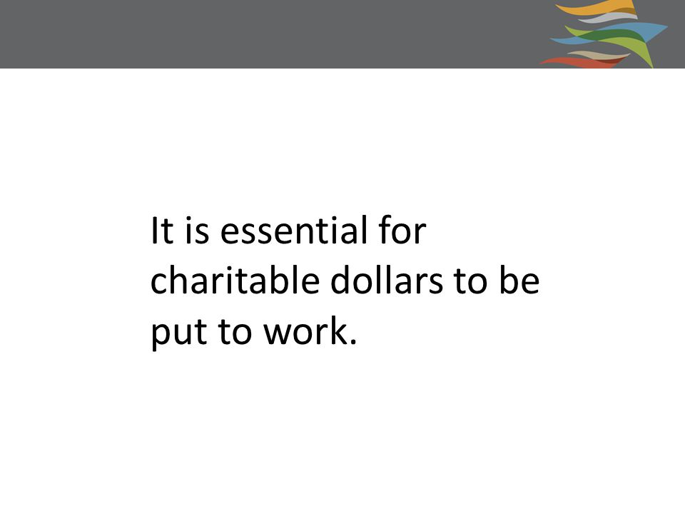 It is essential for charitable dollars to be put to work.