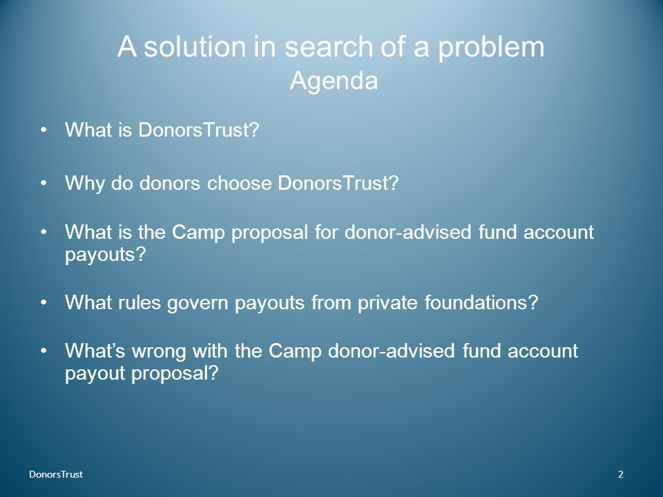 A solution in search of a problem Agenda What is DonorsTrust? Why do donors choose DonorsTrust? What is the Camp proposal for donor-advised fund accou